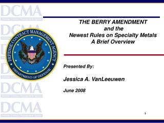 THE BERRY AMENDMENT  and the  Newest Rules on Specialty Metals  A Brief Overview Presented By:  Jessica A. VanLeeuwen Ju
