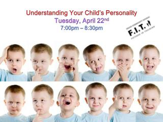 Understanding Your Child's Personality Tuesday, April 22 nd 7:00pm – 8:30pm