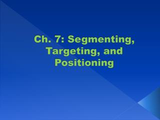 Ch. 7:  Segmenting, Targeting, and Positioning