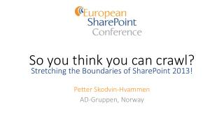 So you think you can crawl? Stretching the Boundaries of SharePoint 2013!