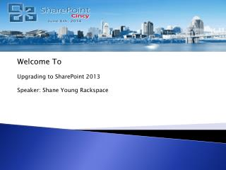 Welcome To  Upgrading to SharePoint 2013 Speaker: Shane Young Rackspace