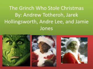 The Grinch Who Stole Christmas By: Andrew  Totheroh ,  Jarek  Hollingsworth, Andre Lee, and Jamie Jones