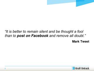 """It is better to remain silent and be thought a fool than to  post on Facebook  and remove all doubt."" Mark Tweet"