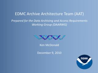 EDMC Archive Architecture Team (AAT) Prepared for the Data Archiving and Access Requirements Working Group (DAARWG) Ken