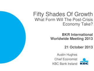 Fifty Shades Of Growth What Form Will The Post-Crisis Economy Take? BKR International Worldwide Meeting 2013 21 October