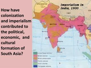 How have colonization and imperialism contributed to the political, economic,  and cultural formation of South Asia?