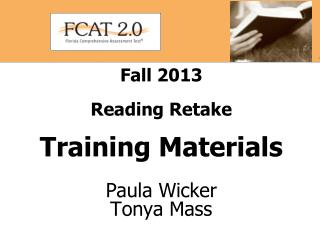 Fall 2013  Reading Retake Training Materials Paula Wicker Tonya Mass