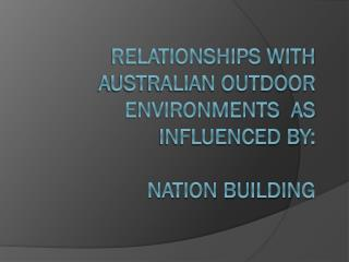 Relationships with Australian outdoor environments  as influenced by: nation building