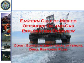 Eastern Gulf of Mexico Offshore Oil and Gas Exploration Overview Coast Guard International offshore Drill Response Plan