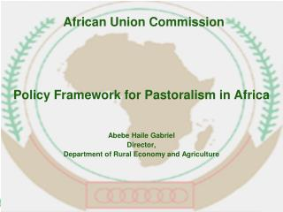 Policy Framework for Pastoralism in Africa Abebe Haile  Gabriel Director,  Department of Rural Economy and Agriculture