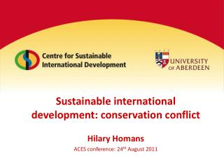 Sustainable international development: conservation conflict Hilary Homans ACES conference: 24 th  August 2011