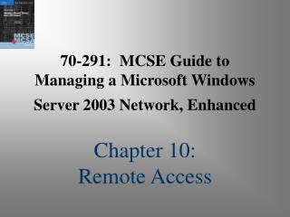 70-291: MCSE Guide to Managing a Microsoft Windows Server 2003 Network, Enhanced Chapter 10: Remote Access