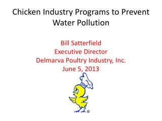 Chicken Industry Programs to Prevent Water Pollution  Bill Satterfield Executive Director Delmarva Poultry Industry, Inc