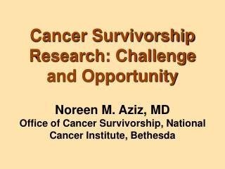 Cancer Survivorship Research: Challenge and Opportunity Noreen M. Aziz, MD Office of Cancer Survivorship, National Cance