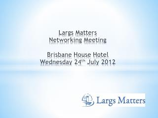 Largs Matters  Networking Meeting Brisbane House Hotel Wednesday 24 th  July 2012