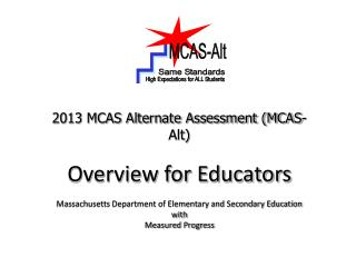 2013 MCAS Alternate Assessment (MCAS-Alt) Overview for Educators Massachusetts Department of Elementary and Secondary E