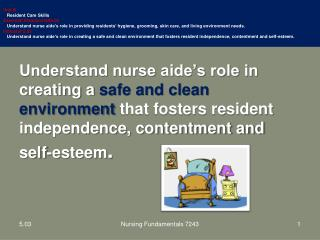 Understand nurse aide's role in creating a  safe and clean environment  that fosters resident independence, contentment