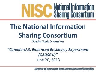 "The National Information Sharing Consortium Special Topic Discussion ""Canada-U.S. Enhanced Resiliency Experiment (CAUSE"