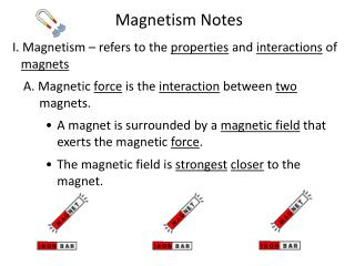 Magnetism Notes I. Magnetism – refers to the  properties  and  interactions  of  magnets A.  Magnetic  force  is the