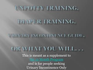 Unpotty  Training,  Diaper Training, Urinary Incontinence Guide , or what you will. . .