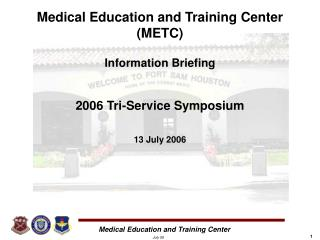 Medical Education and Training Center (METC) Information Briefing 2006 Tri-Service Symposium 13 July 2006
