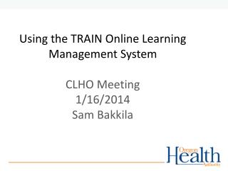 Using the TRAIN Online Learning  Management  System CLHO Meeting 1/16/2014 Sam  Bakkila