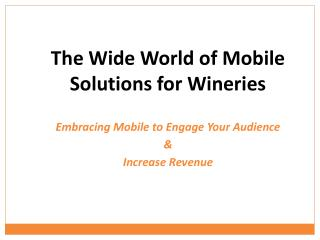 The Wide World of Mobile Solutions for Wineries Embracing Mobile to Engage Your Audience  &  Increase Revenue