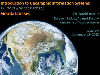 Introduction to Geographic Information Systems  Fall 2013  (INF 385T-28620 ) Geodatabases Dr . David  Arctur Research