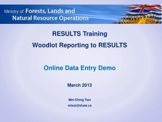 RESULTS Training Woodlot Reporting to RESULTS Online Data Entry Demo March 2013 Mei-Ching  Tsoi mtsoi@shaw.ca