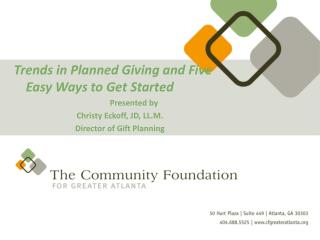 Trends in Planned Giving and Five Easy Ways to Get Started  Presented by  Christy Eckoff, JD, LL.M. Director of Gift Pla