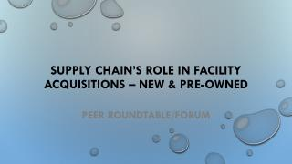 SUPPLY  CHAIN's ROLE  In  FACILITY  ACQUISITIONS – new  & pre-owned