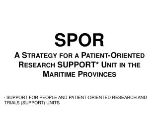 SPOR A Strategy for a Patient-Oriented Research SUPPORT* Unit in the Maritime Provinces