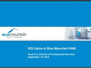 ROI Gains in Blue Mountain RAM Scott Fry, Director of Professional Services September 18, 2013
