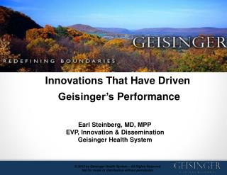 Innovations That Have Driven Geisinger's  Performance Earl Steinberg, MD, MPP   EVP, Innovation & Dissemination Ge