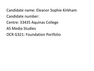 Candidate name: Eleanor Sophie Kirkham Candidate number:  Centre: 33435 Aquinas College AS Media Studies OCR G321: Foun