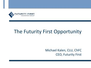 The Futurity First Opportunity Michael Kalen, CLU, ChFC CEO, Futurity First