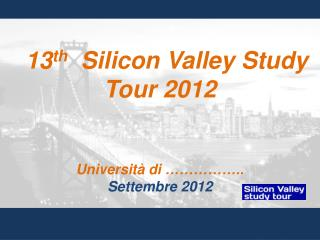 13 th   Silicon Valley Study Tour 2012 Università di  ……………..  Settembre  2012