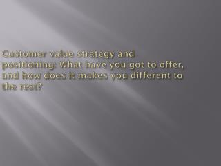 Customer value strategy and positioning: What have you got to offer, and how does it makes you different to the rest?
