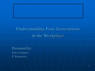Understanding Four Generations in the Workplace Presented by: Patricia Pippert P 2 Enterprises