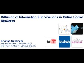 Diffusion of Information & Innovations in  Online Social Networks Krishna Gummadi Networked Systems Research Group M