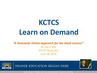 """A Statewide Online Approach for the Adult Learner"" Dr. Jay K. Box KCTCS Chancellor June 18, 2013"