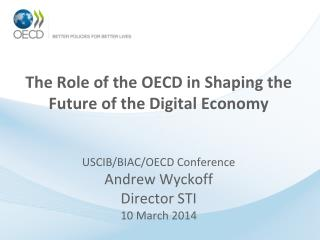 The  Role of the OECD in Shaping the Future of the Digital  Economy USCIB/BIAC/OECD Conference Andrew  Wyckoff Director