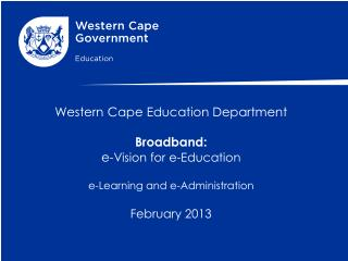 Western Cape Education Department Broadband: e- Vision for e-Education e-Learning and e-Administration  February  2013