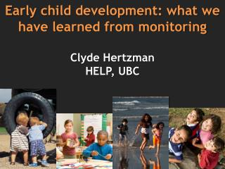 E arly child development: what we have learned from monitoring Clyde Hertzman HELP, UBC