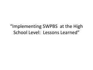 """Implementing SWPBS  at the High School Level:  Lessons Learned """