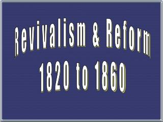 Revivalism & Reform 1820 to 1860