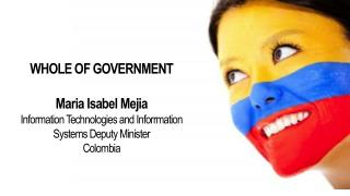 WHOLE OF GOVERNMENT Maria  Isabel  Mejia Information Technologies and  Inforrmation Systems Deputy Minister Colombia