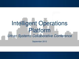 Intelligent Operations Platform Urban Systems Collaborative Conference September 2012