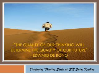 """The quality of our thinking will determine THE quality of our future""  - Edward de Bono"