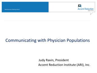 Communicating  with Physician Populations  Judy Ravin, President Accent  Reduction Institute (ARI), Inc .